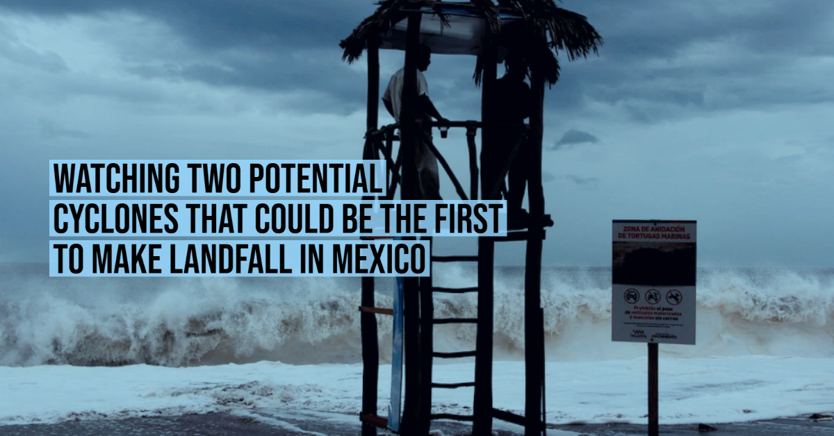 Watching two potential cyclones that could be the first to make landfall in Mexico